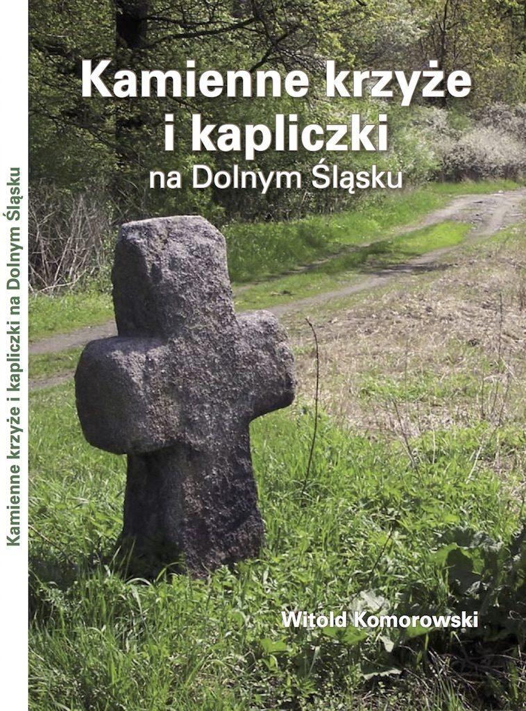 Kamienne krzyżei kapliczkina Dolnym Śląsku – Witold Komorowski